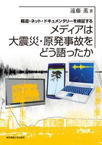報道・ネット・ドキュメンタリーを検証するメディアは大震災・原発事故をどう語ったか